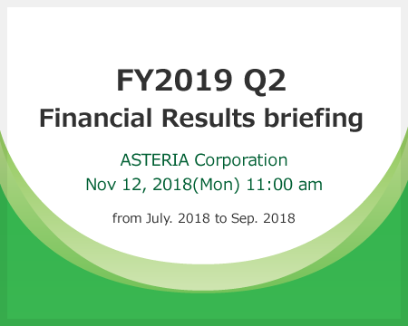 FY2019 Q2 Financial Results briefing Asteria Corporation Nov 12, 2018(Mon) 11:00 am -- from July. 2018 to Sep. 2018