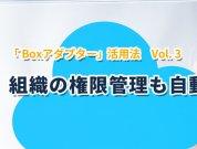「 Boxアダプター」活用法 Vol.3 ― 組織の権限管理も自動化!? <Boxアダプター開発元 ISIソフトウェアーからの投稿>