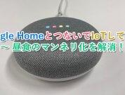 【つないでみた】Google HomeとつないでIoTしてみた 〜 昼食のマンネリ化を解消!
